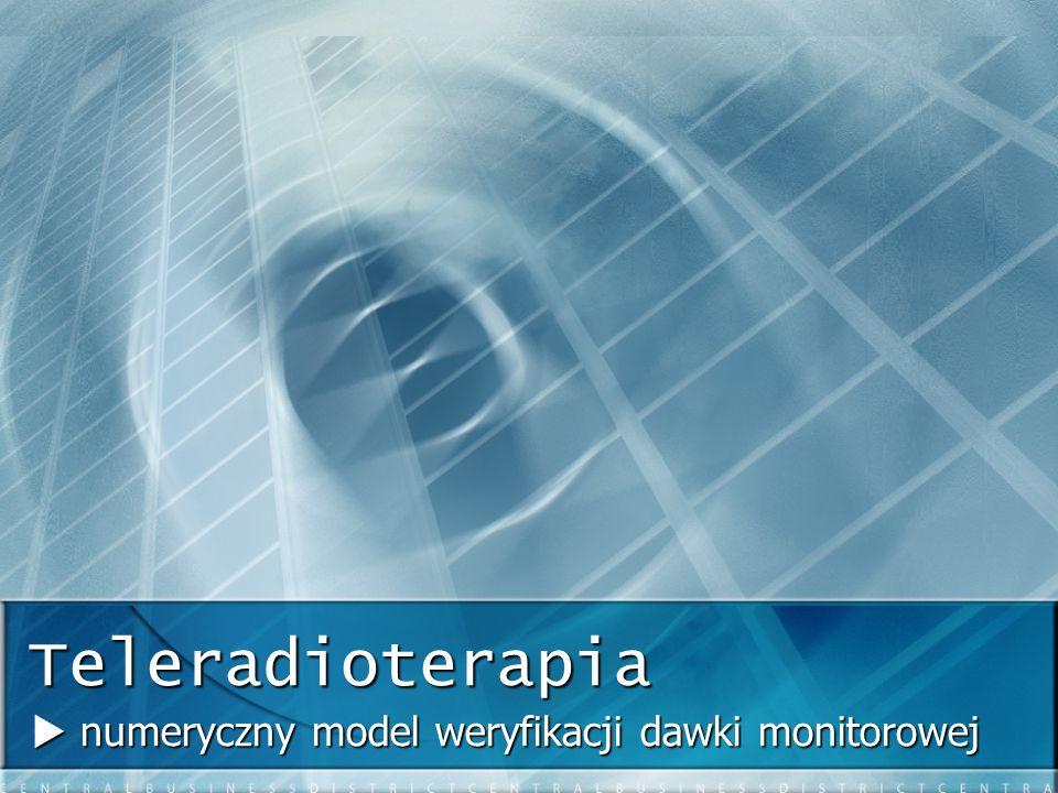 Teleradioterapia numeryczny model weryfikacji dawki monitorowej numeryczny model weryfikacji dawki monitorowej