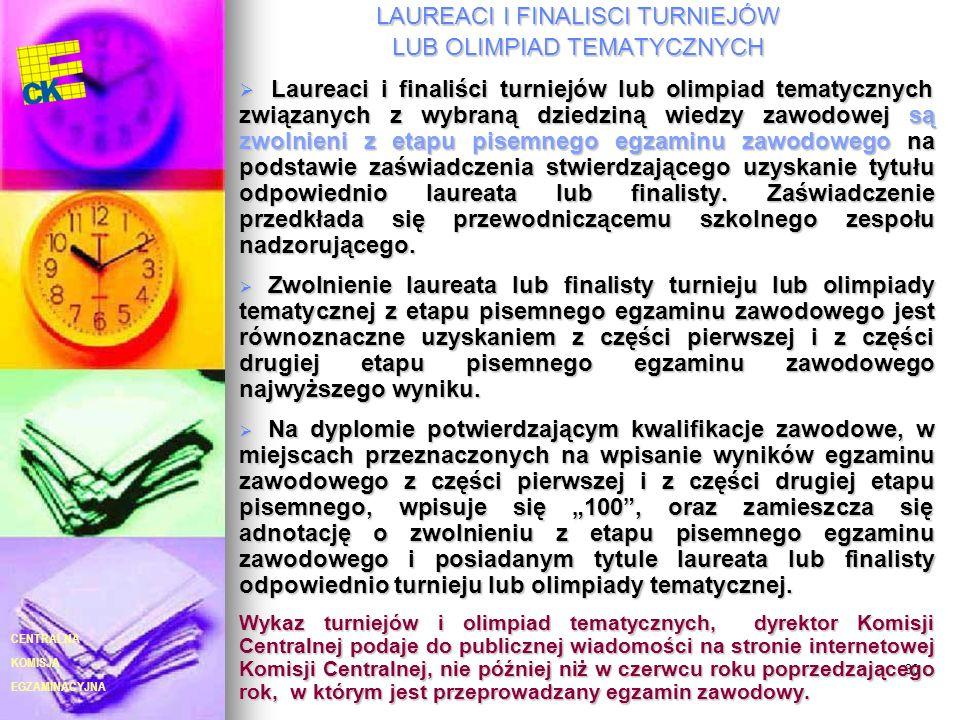 EGZAMINACYJNA CENTRALNA KOMISJA 30 LAUREACI I FINALISCI TURNIEJÓW LUB OLIMPIAD TEMATYCZNYCH Laureaci i finaliści turniejów lub olimpiad tematycznych związanych z wybraną dziedziną wiedzy zawodowej są zwolnieni z etapu pisemnego egzaminu zawodowego na podstawie zaświadczenia stwierdzającego uzyskanie tytułu odpowiednio laureata lub finalisty.