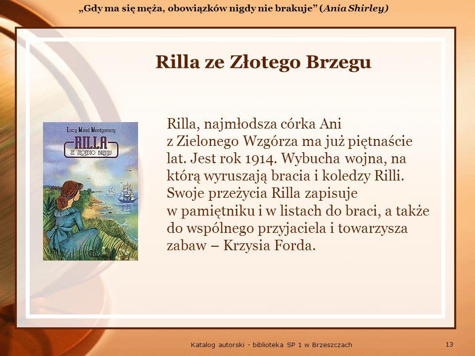 13 Katalog autorski - biblioteka SP 1 w Brzeszczach Rilla ze Złotego Brzegu Rilla, najmłodsza córka Ani z Zielonego Wzgórza ma już piętnaście lat.
