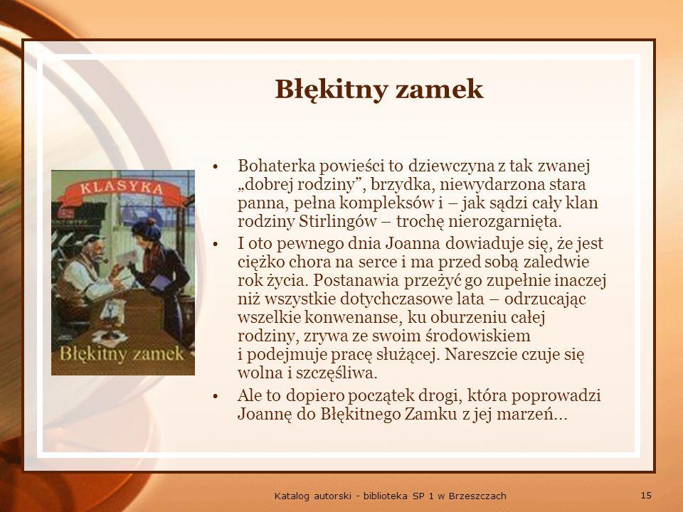 15 Katalog autorski - biblioteka SP 1 w Brzeszczach Błękitny zamek Bohaterka powieści to dziewczyna z tak zwanej dobrej rodziny, brzydka, niewydarzona stara panna, pełna kompleksów i – jak sądzi cały klan rodziny Stirlingów – trochę nierozgarnięta.