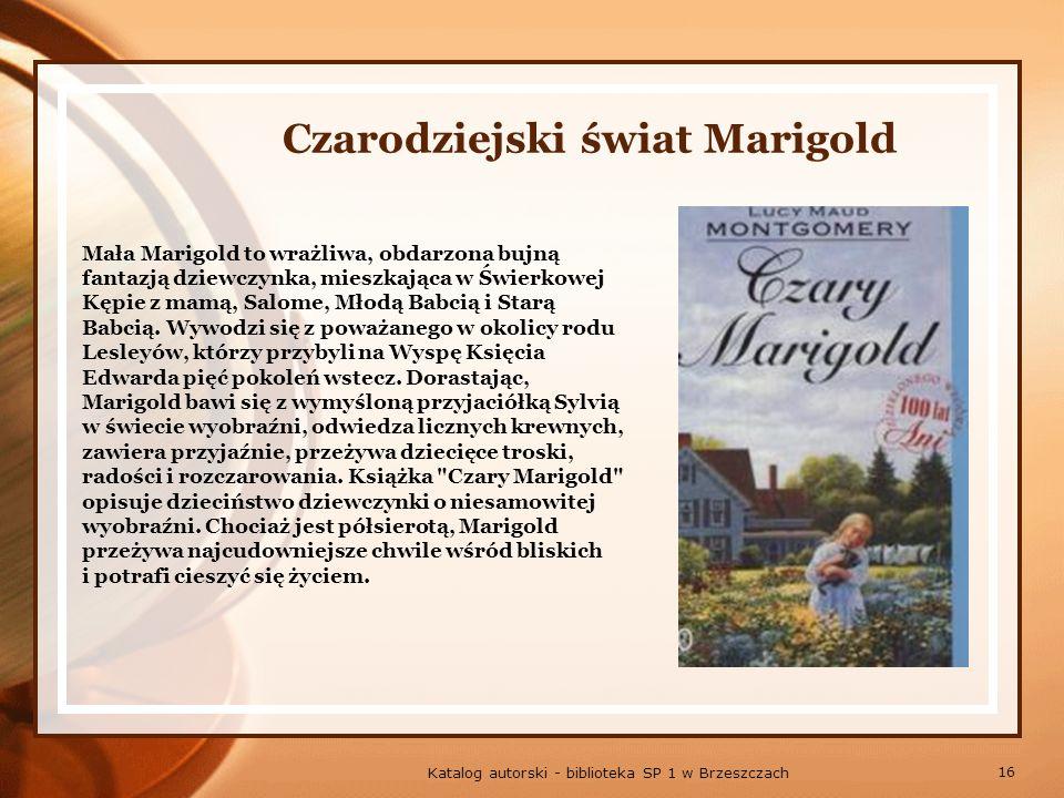 16 Katalog autorski - biblioteka SP 1 w Brzeszczach Czarodziejski świat Marigold Mała Marigold to wrażliwa, obdarzona bujną fantazją dziewczynka, mieszkająca w Świerkowej Kępie z mamą, Salome, Młodą Babcią i Starą Babcią.