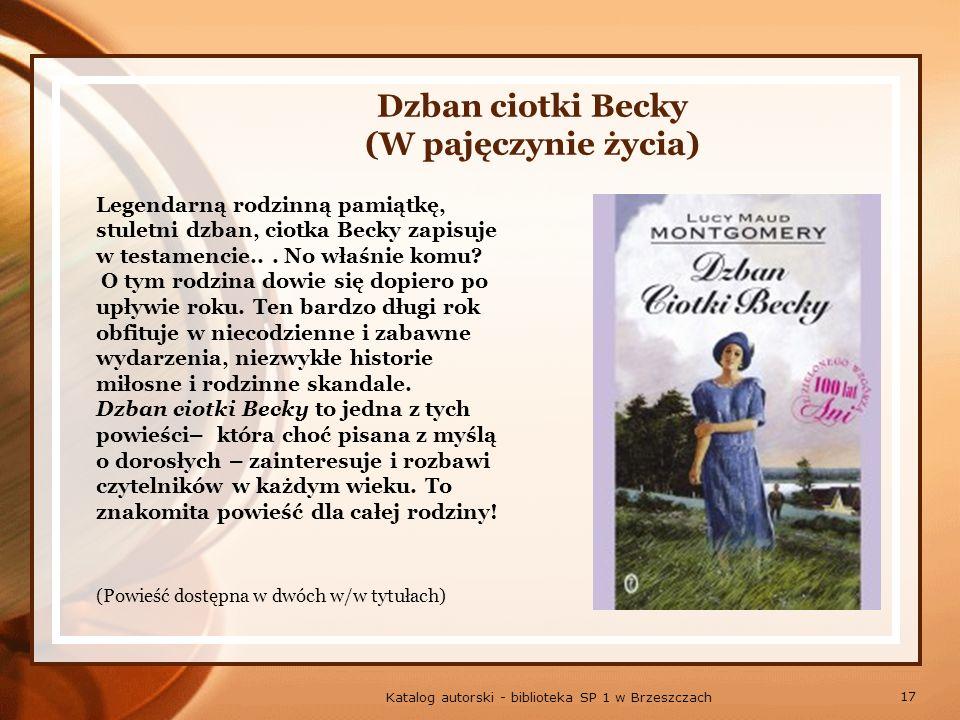 17 Katalog autorski - biblioteka SP 1 w Brzeszczach Dzban ciotki Becky (W pajęczynie życia) Legendarną rodzinną pamiątkę, stuletni dzban, ciotka Becky zapisuje w testamencie...
