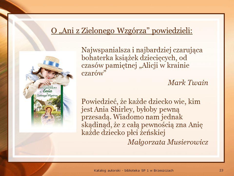 23 Katalog autorski - biblioteka SP 1 w Brzeszczach O Ani z Zielonego Wzgórza powiedzieli: Najwspanialsza i najbardziej czarująca bohaterka książek dziecięcych, od czasów pamiętnej Alicji w krainie czarów Mark Twain Powiedzieć, że każde dziecko wie, kim jest Ania Shirley, byłoby pewną przesadą.