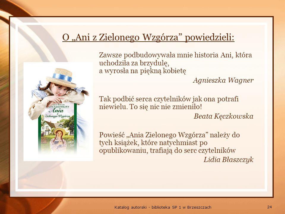 24 Katalog autorski - biblioteka SP 1 w Brzeszczach O Ani z Zielonego Wzgórza powiedzieli: Zawsze podbudowywała mnie historia Ani, która uchodziła za brzydulę, a wyrosła na piękną kobietę Agnieszka Wagner Tak podbić serca czytelników jak ona potrafi niewielu.