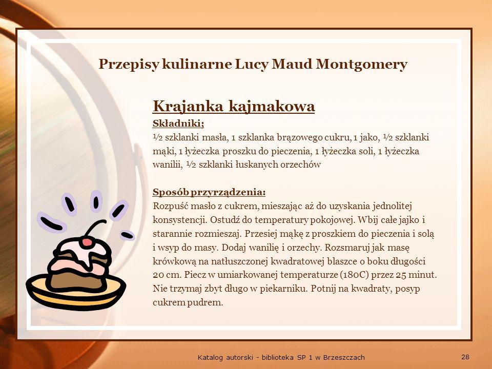 28 Katalog autorski - biblioteka SP 1 w Brzeszczach Przepisy kulinarne Lucy Maud Montgomery Krajanka kajmakowa Składniki; ½ szklanki masła, 1 szklanka brązowego cukru, 1 jako, ½ szklanki mąki, 1 łyżeczka proszku do pieczenia, 1 łyżeczka soli, 1 łyżeczka wanilii, ½ szklanki łuskanych orzechów Sposób przyrządzenia: Rozpuść masło z cukrem, mieszając aż do uzyskania jednolitej konsystencji.