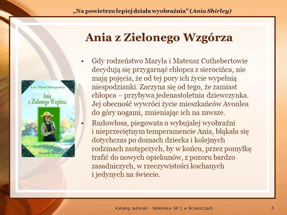 6 Katalog autorski - biblioteka SP 1 w Brzeszczach Ania z Zielonego Wzgórza Gdy rodzeństwo Maryla i Mateusz Cuthebertowie decydują się przygarnąć chłopca z sierocińca, nie mają pojęcia, że od tej pory ich życie wypełnią niespodzianki.