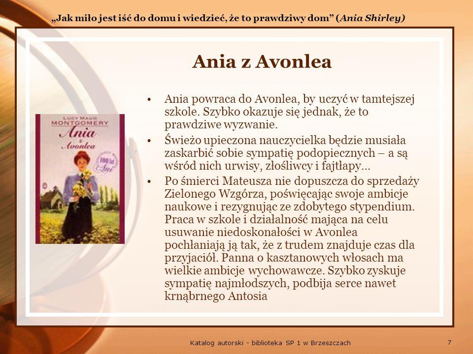 7 Katalog autorski - biblioteka SP 1 w Brzeszczach Ania z Avonlea Ania powraca do Avonlea, by uczyć w tamtejszej szkole.