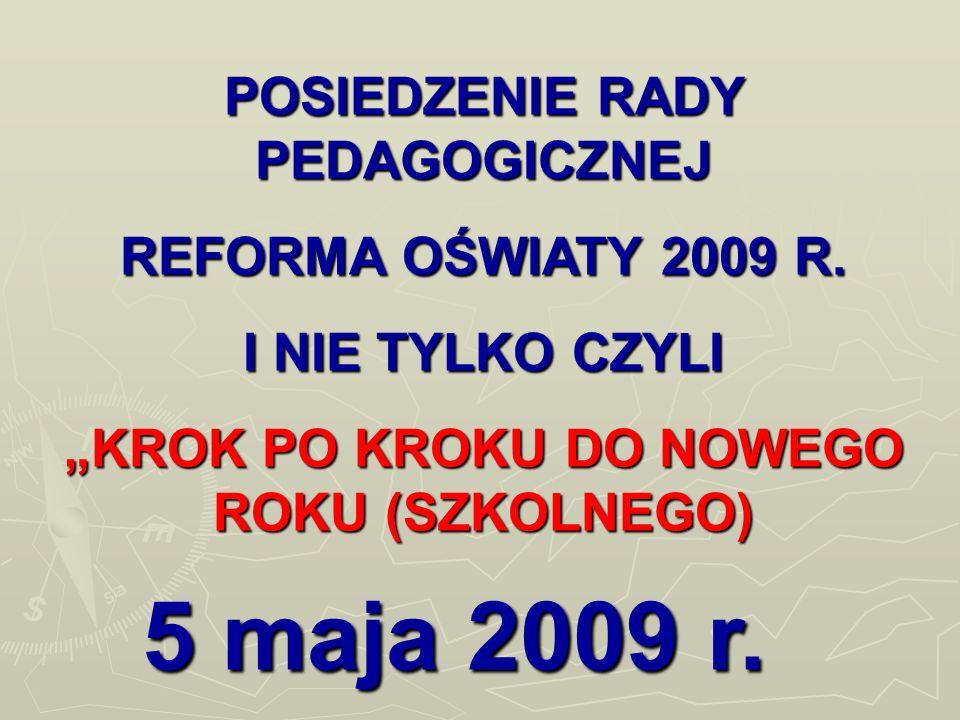 POSIEDZENIE RADY PEDAGOGICZNEJ REFORMA OŚWIATY 2009 R. I NIE TYLKO CZYLI KROK PO KROKU DO NOWEGO ROKU (SZKOLNEGO) 5 maja 2009 r.