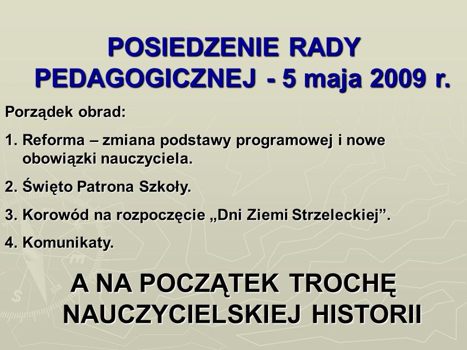 POSIEDZENIE RADY PEDAGOGICZNEJ - 5 maja 2009 r. Porządek obrad: 1.Reforma – zmiana podstawy programowej i nowe obowiązki nauczyciela. 2.Święto Patrona