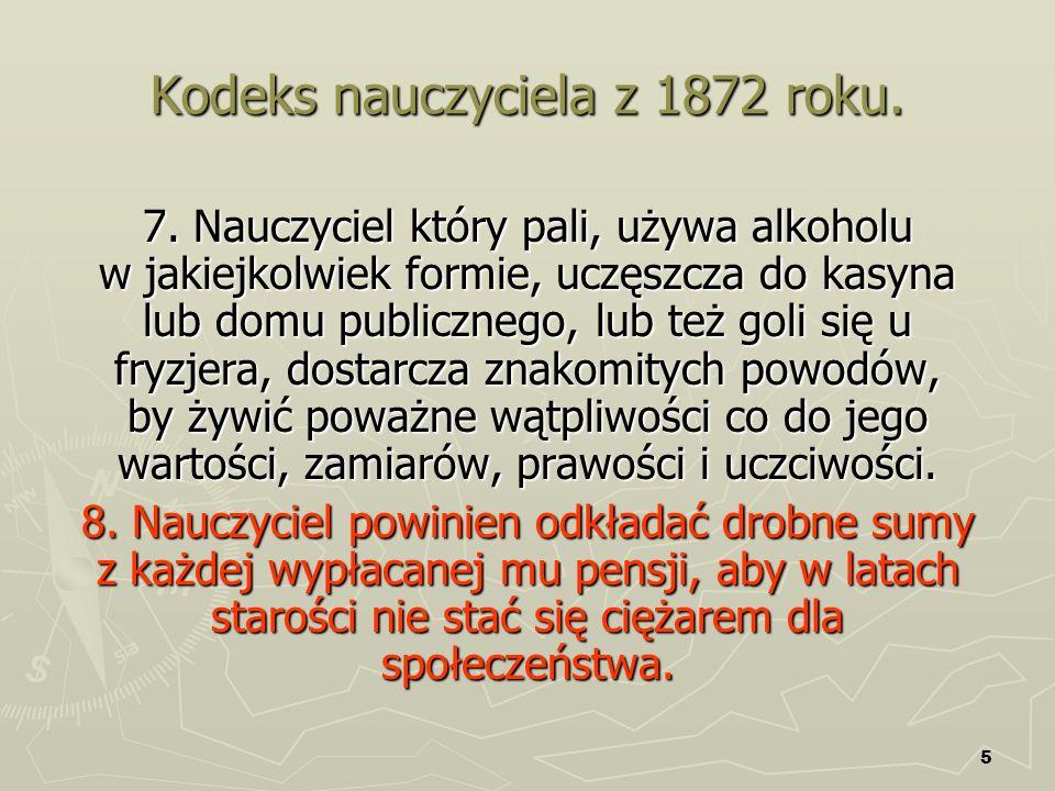 5 Kodeks nauczyciela z 1872 roku. 7. Nauczyciel który pali, używa alkoholu w jakiejkolwiek formie, uczęszcza do kasyna lub domu publicznego, lub też g