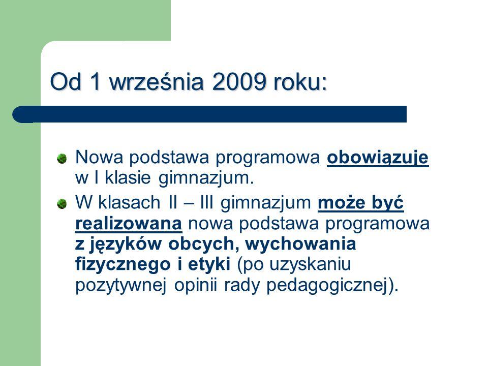 Od 1 września 2009 roku: Nowa podstawa programowa obowiązuje w I klasie gimnazjum. W klasach II – III gimnazjum może być realizowana nowa podstawa pro