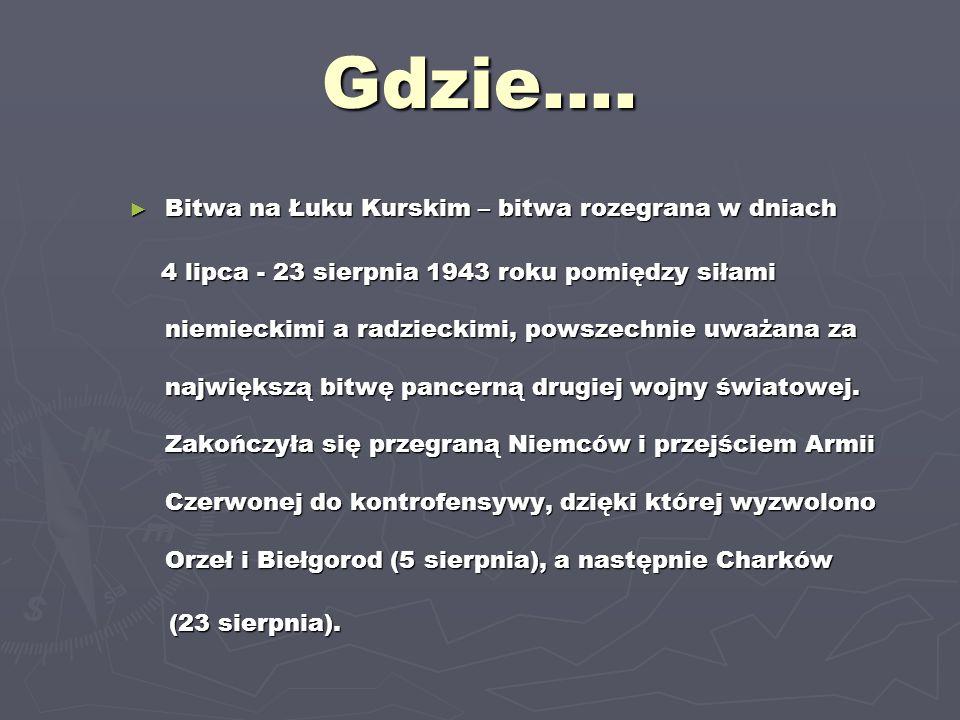 Gdzie…. Bitwa na Łuku Kurskim – bitwa rozegrana w dniach 4 lipca - 23 sierpnia 1943 roku pomiędzy siłami niemieckimi a radzieckimi, powszechnie uważan