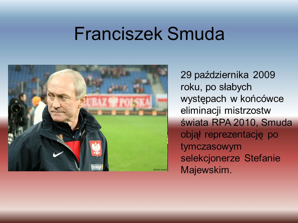 Franciszek Smuda 29 października 2009 roku, po słabych występach w końcówce eliminacji mistrzostw świata RPA 2010, Smuda objął reprezentację po tymczasowym selekcjonerze Stefanie Majewskim.
