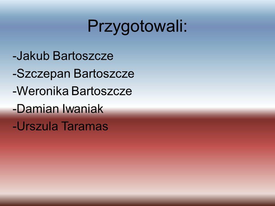 Przygotowali: -Jakub Bartoszcze -Szczepan Bartoszcze -Weronika Bartoszcze -Damian Iwaniak -Urszula Taramas