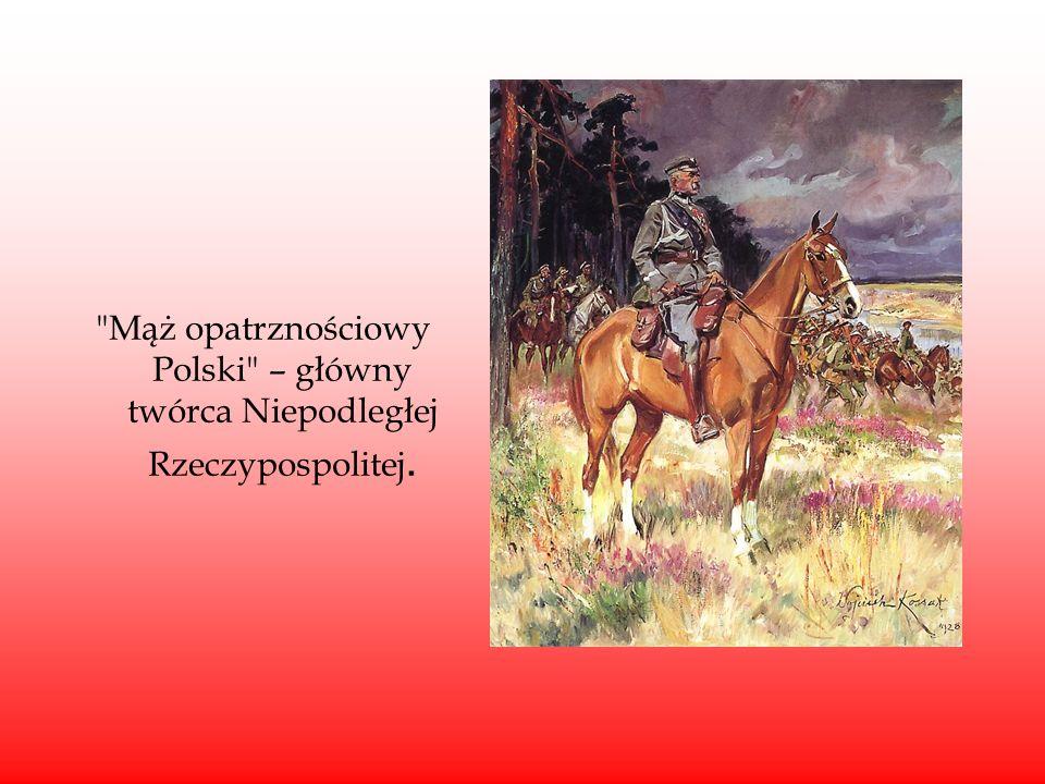 Mąż opatrznościowy Polski – główny twórca Niepodległej Rzeczypospolitej.