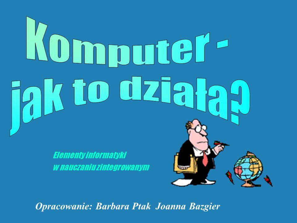 Elementy informatyki w nauczaniu zintegrowanym Opracowanie: Barbara Ptak Joanna Bazgier