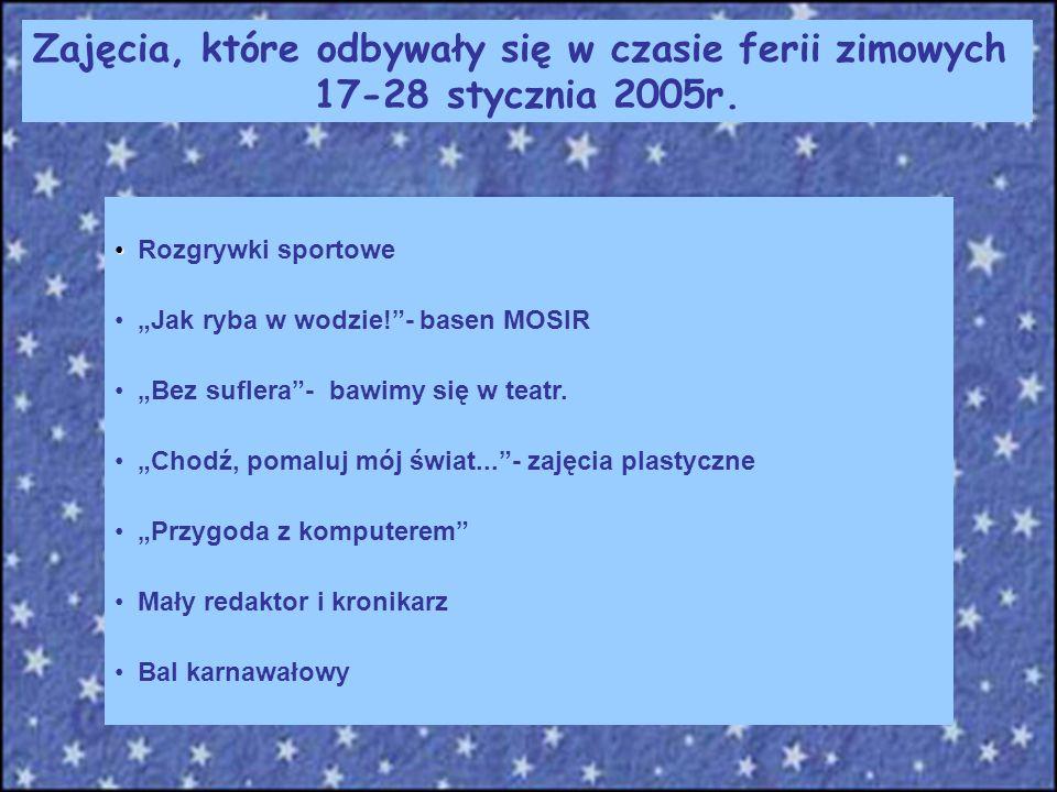 Zajęcia, które odbywały się w czasie ferii zimowych 17-28 stycznia 2005r. Rozgrywki sportowe Jak ryba w wodzie!- basen MOSIR Bez suflera- bawimy się w