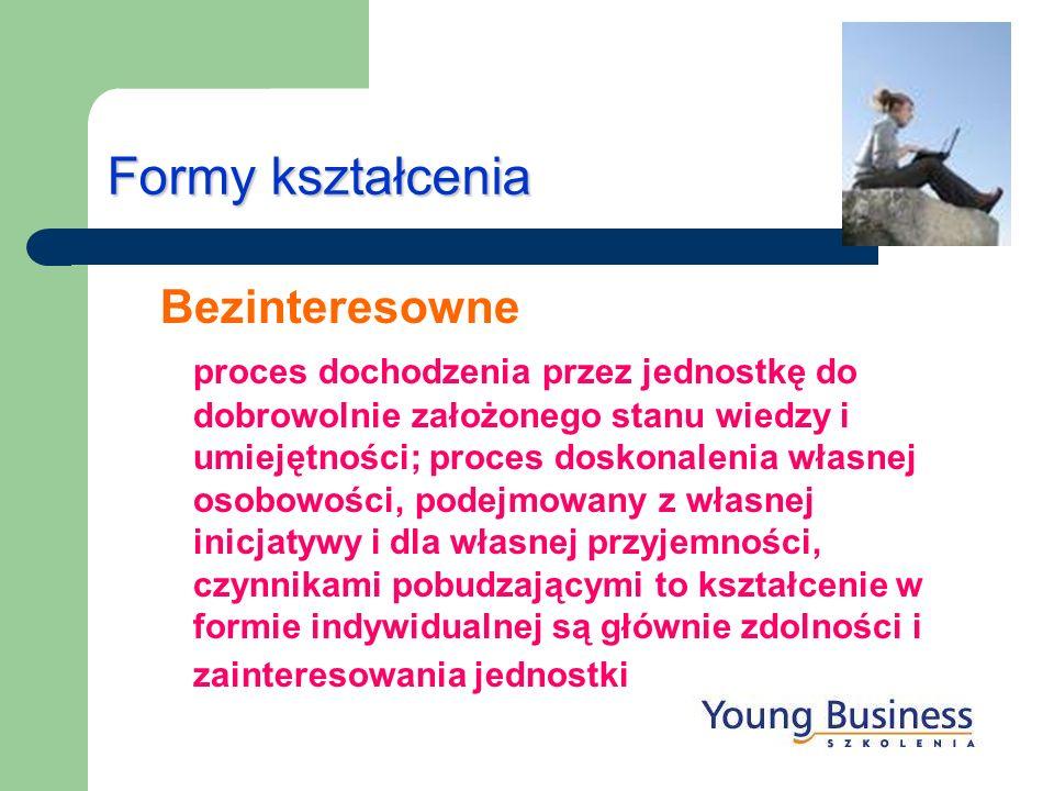 Formy kształcenia Bezinteresowne proces dochodzenia przez jednostkę do dobrowolnie założonego stanu wiedzy i umiejętności; proces doskonalenia własnej