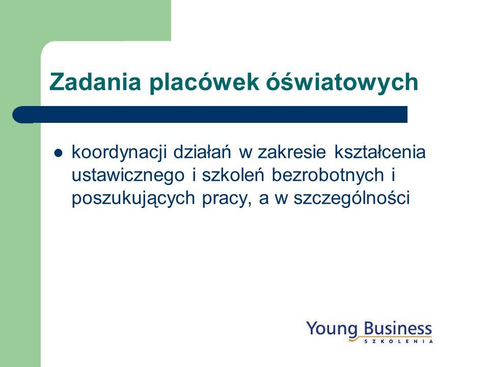 koordynacji działań w zakresie kształcenia ustawicznego i szkoleń bezrobotnych i poszukujących pracy, a w szczególności Zadania placówek óświatowych