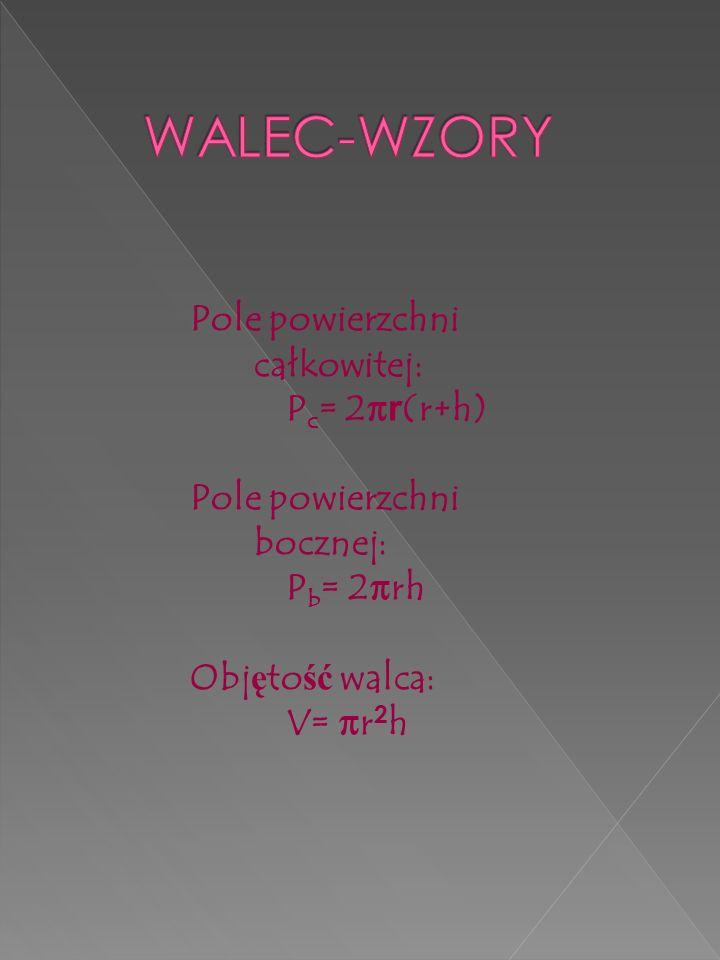 Pole powierzchni całkowitej: P c = 2π r (r+h) Pole powierzchni bocznej: P b = 2πrh Obj ę to ść walca: V= πr 2 h
