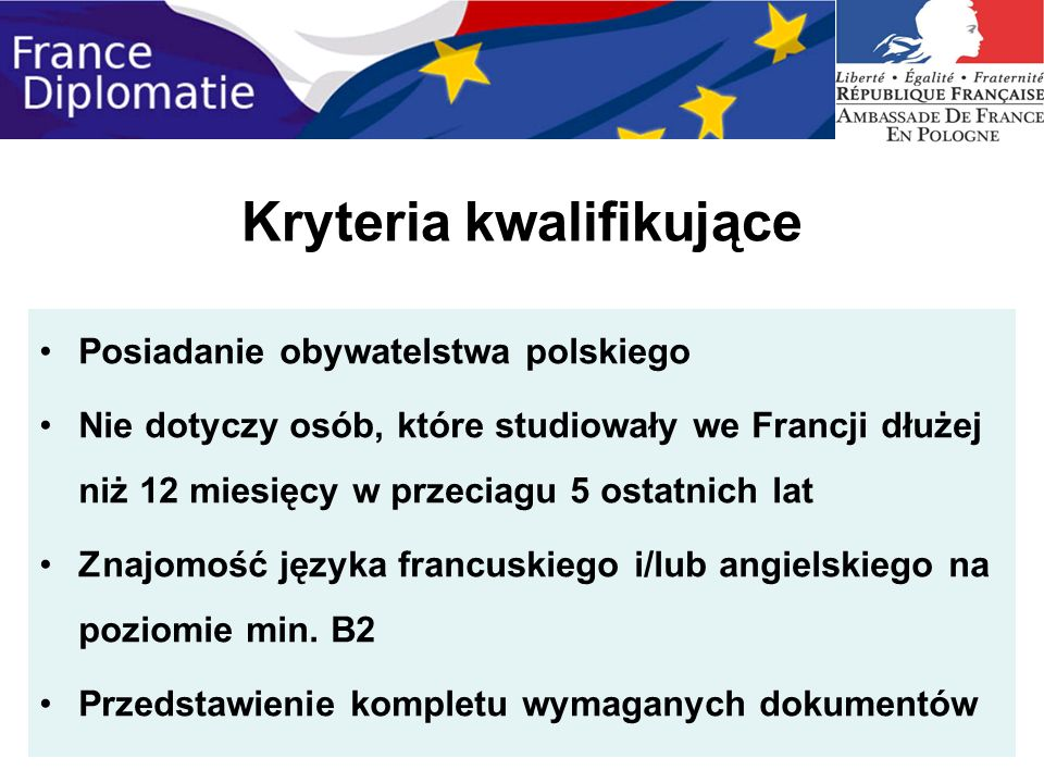 Kryteria kwalifikujące Posiadanie obywatelstwa polskiego Nie dotyczy osób, które studiowały we Francji dłużej niż 12 miesięcy w przeciagu 5 ostatnich