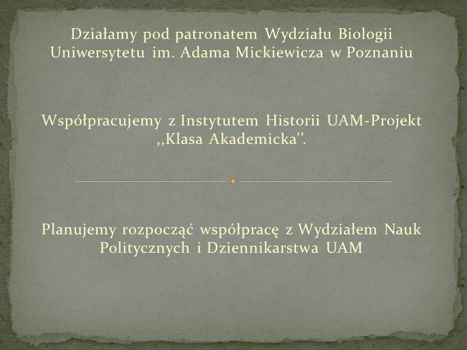 Działamy pod patronatem Wydziału Biologii Uniwersytetu im. Adama Mickiewicza w Poznaniu Współpracujemy z Instytutem Historii UAM-Projekt,,Klasa Akadem