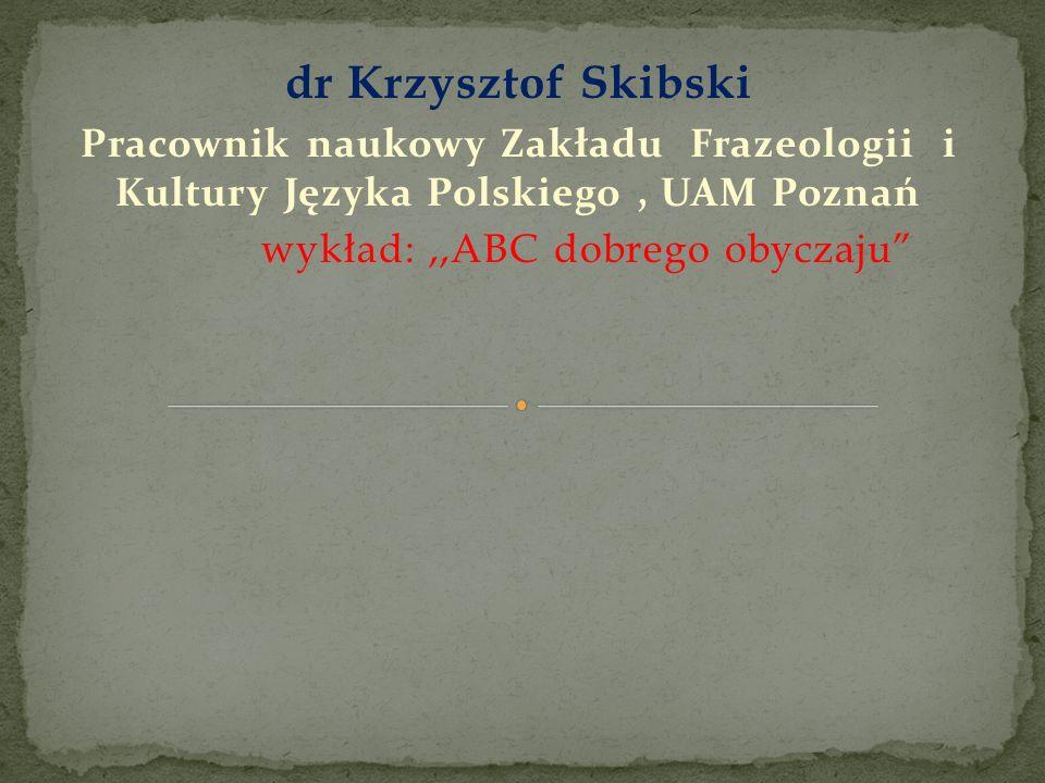 dr Krzysztof Skibski Pracownik naukowy Zakładu Frazeologii i Kultury Języka Polskiego, UAM Poznań wykład:,,ABC dobrego obyczaju