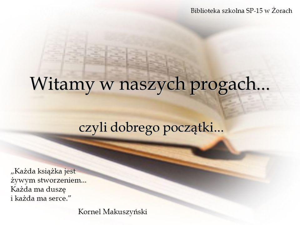 Witamy w naszych progach... czyli dobrego początki... Biblioteka szkolna SP-15 w Żorach Każda książka jest żywym stworzeniem... Każda ma duszę i każda