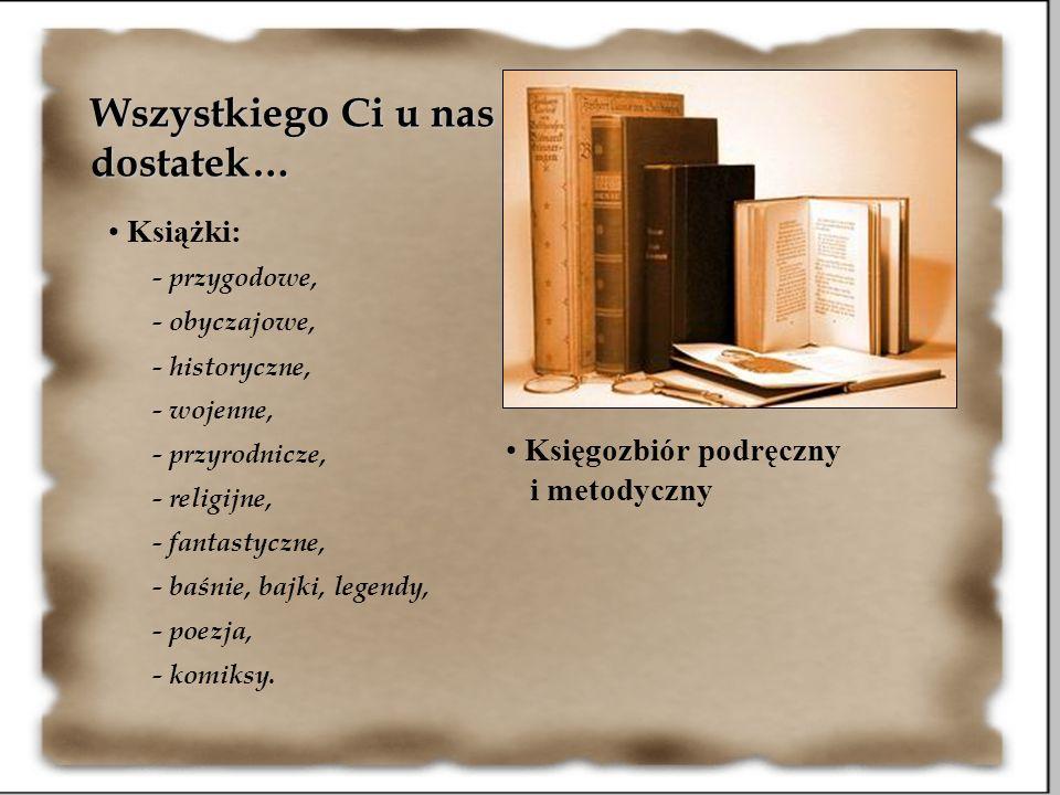 Wszystkiego Ci u nas dostatek… Książki: - przygodowe, - obyczajowe, - historyczne, - wojenne, - przyrodnicze, - religijne, - fantastyczne, - baśnie, b
