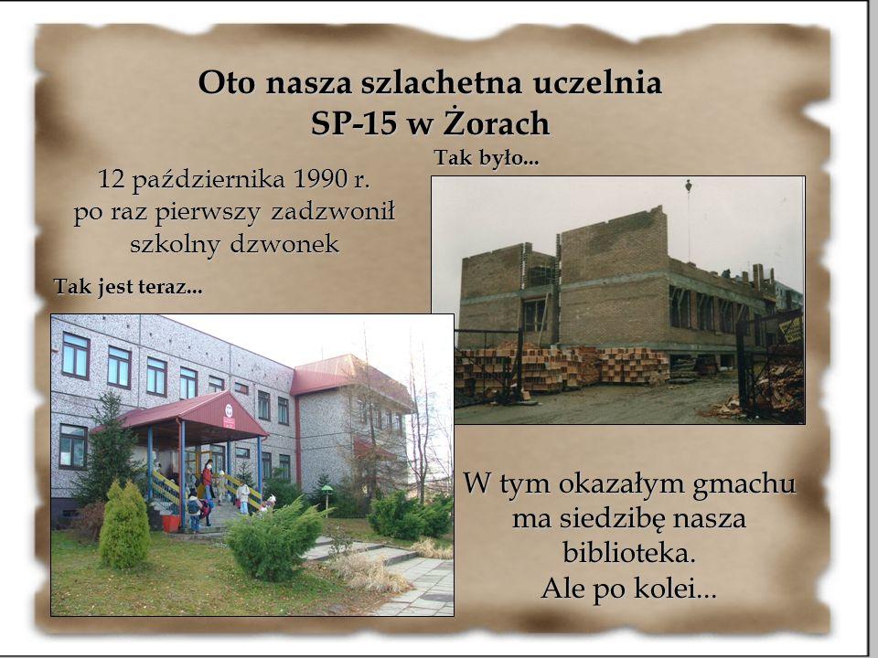 Oto nasza szlachetna uczelnia SP-15 w Żorach Tak było... Tak jest teraz... 12 października 1990 r. po raz pierwszy zadzwonił szkolny dzwonek W tym oka