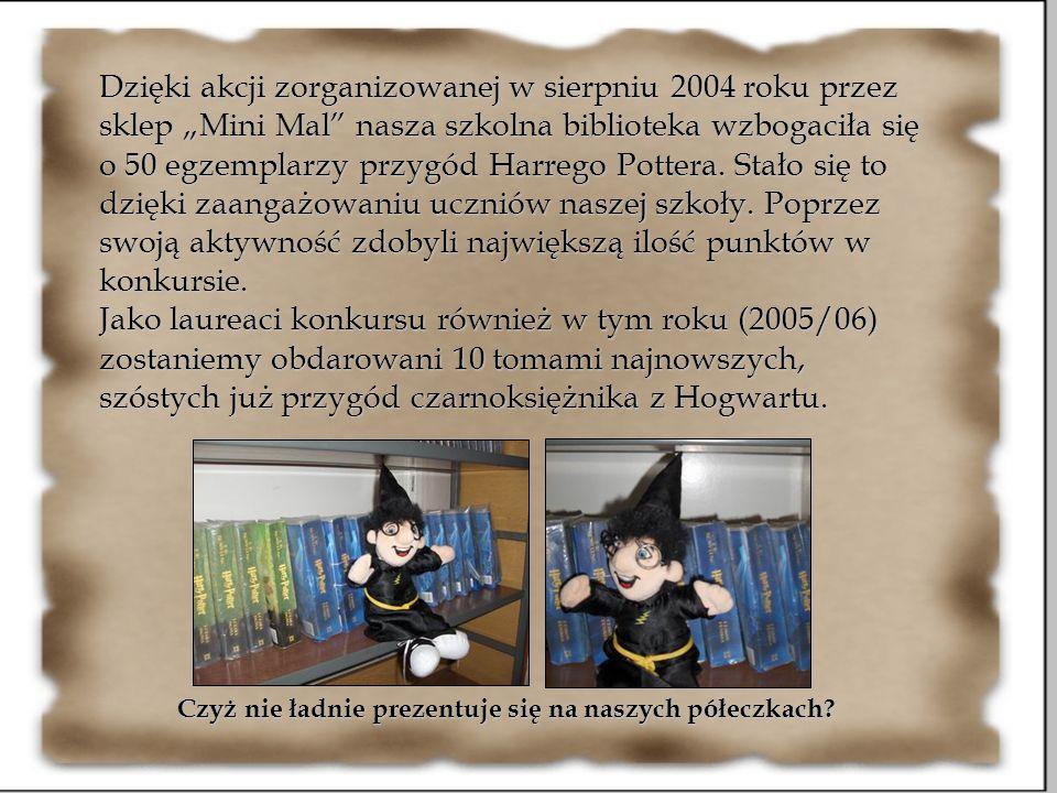 Dzięki akcji zorganizowanej w sierpniu 2004 roku przez sklep Mini Mal nasza szkolna biblioteka wzbogaciła się o 50 egzemplarzy przygód Harrego Pottera