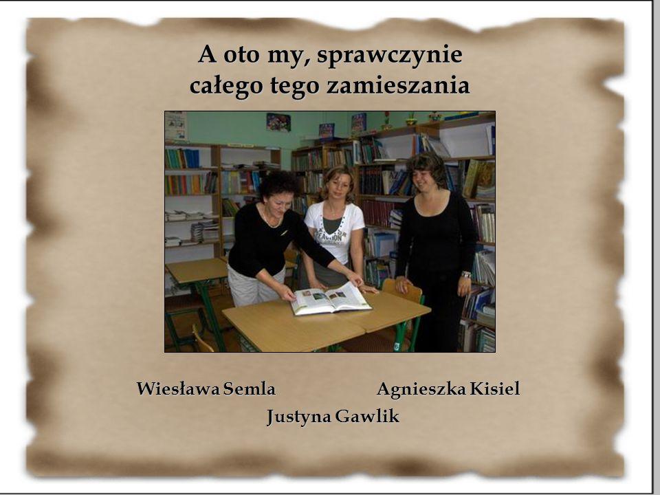 A oto my, sprawczynie całego tego zamieszania Wiesława Semla Justyna Gawlik Agnieszka Kisiel
