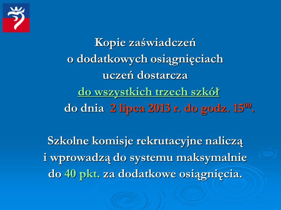 Kopie zaświadczeń o dodatkowych osiągnięciach uczeń dostarcza do wszystkich trzech szkół do dnia 2 lipca 2013 r. do godz. 15 00. Szkolne komisje rekru