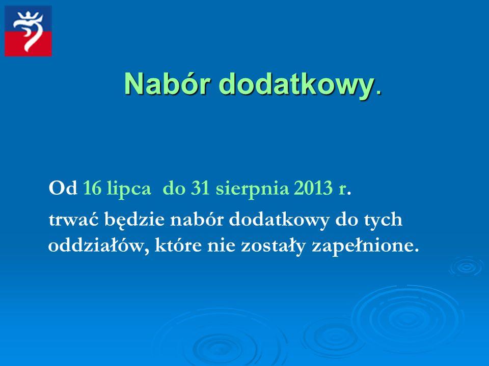 Nabór dodatkowy. Od 16 lipca do 31 sierpnia 2013 r. trwać będzie nabór dodatkowy do tych oddziałów, które nie zostały zapełnione.