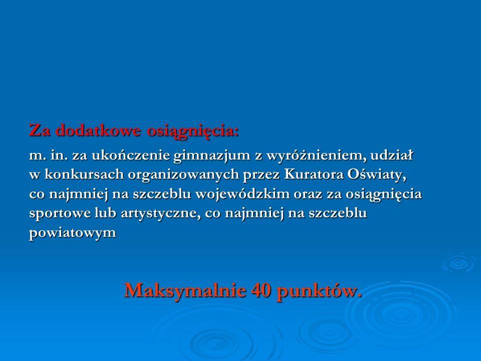 Za dodatkowe osiągnięcia: m. in. za ukończenie gimnazjum z wyróżnieniem, udział w konkursach organizowanych przez Kuratora Oświaty, co najmniej na szc