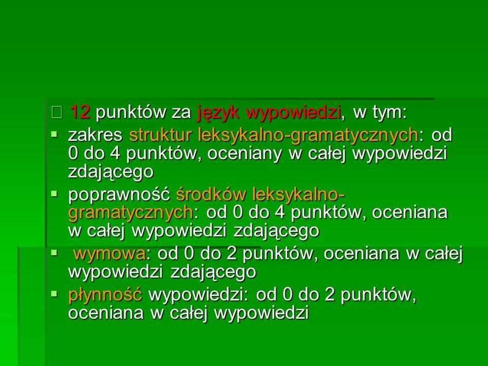 12 punktów za język wypowiedzi, w tym: 12 punktów za język wypowiedzi, w tym: zakres struktur leksykalno-gramatycznych: od 0 do 4 punktów, oceniany w