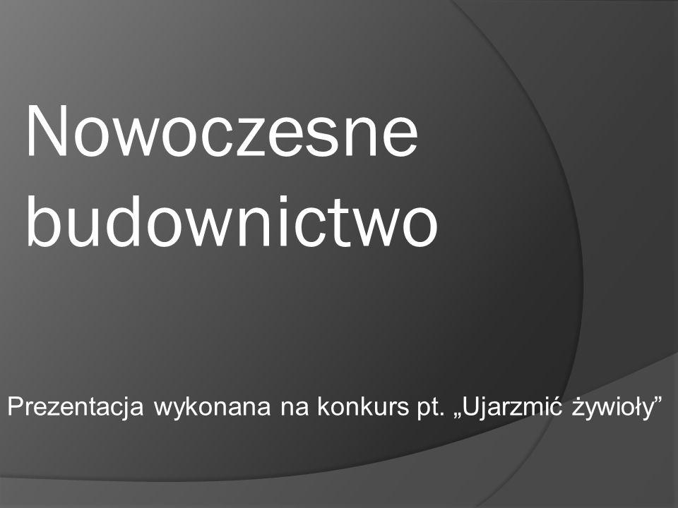 Nowoczesne budownictwo Prezentacja wykonana na konkurs pt. Ujarzmić żywioły