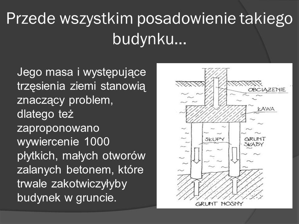 Przede wszystkim posadowienie takiego budynku… Jego masa i występujące trzęsienia ziemi stanowią znaczący problem, dlatego też zaproponowano wywiercen