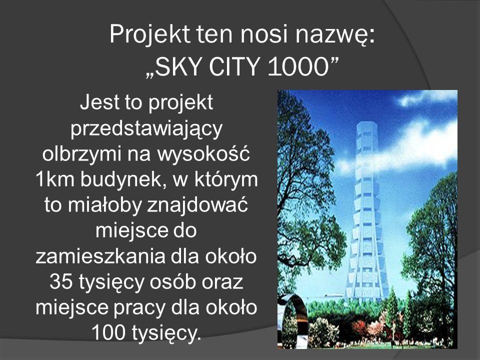 Projekt ten nosi nazwę: SKY CITY 1000 Jest to projekt przedstawiający olbrzymi na wysokość 1km budynek, w którym to miałoby znajdować miejsce do zamie