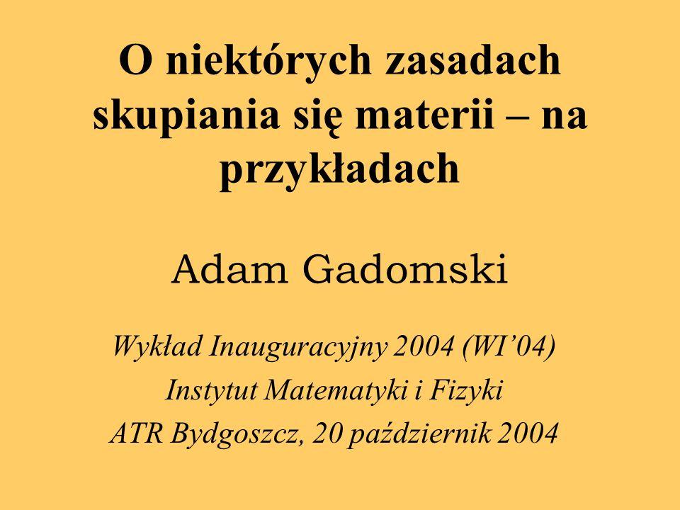 O niektórych zasadach skupiania się materii – na przykładach Adam Gadomski Wykład Inauguracyjny 2004 (WI04) Instytut Matematyki i Fizyki ATR Bydgoszcz, 20 październik 2004
