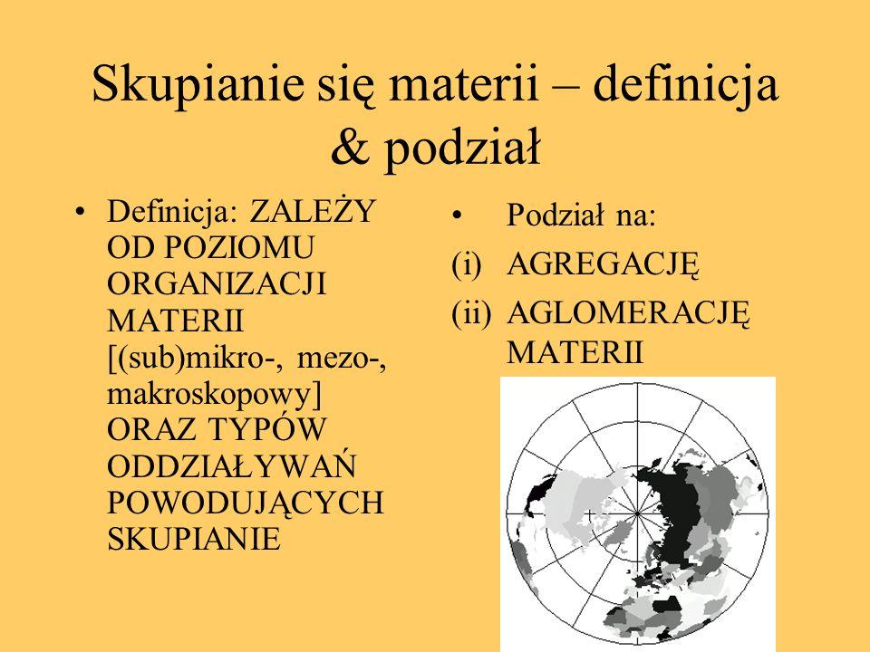 Skupianie się materii – definicja & podział Definicja: ZALEŻY OD POZIOMU ORGANIZACJI MATERII [(sub)mikro-, mezo-, makroskopowy] ORAZ TYPÓW ODDZIAŁYWAŃ POWODUJĄCYCH SKUPIANIE Podział na: (i)AGREGACJĘ (ii)AGLOMERACJĘ MATERII