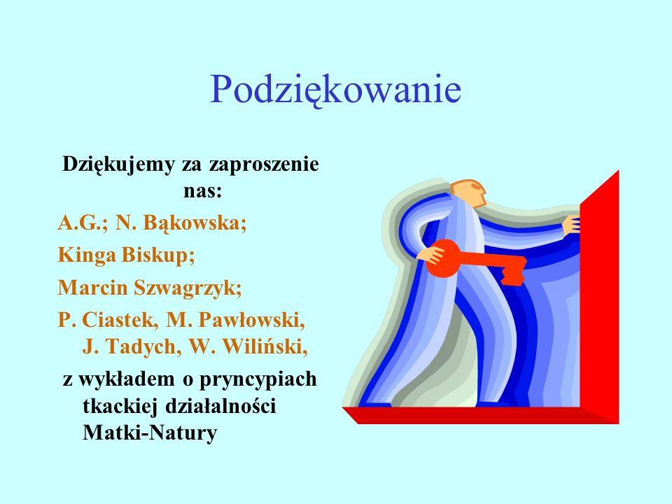 Podziękowanie Dziękujemy za zaproszenie nas: A.G.; N. Bąkowska; Kinga Biskup; Marcin Szwagrzyk; P. Ciastek, M. Pawłowski, J. Tadych, W. Wiliński, z wy