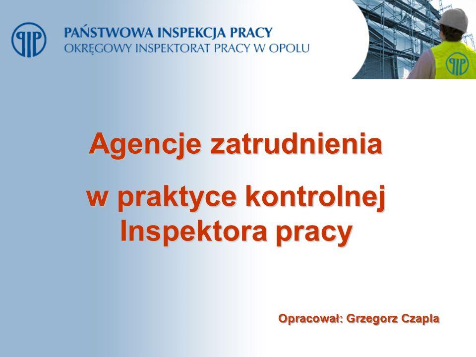 Agencje zatrudnienia w praktyce kontrolnej Inspektora pracy Opracował: Grzegorz Czapla