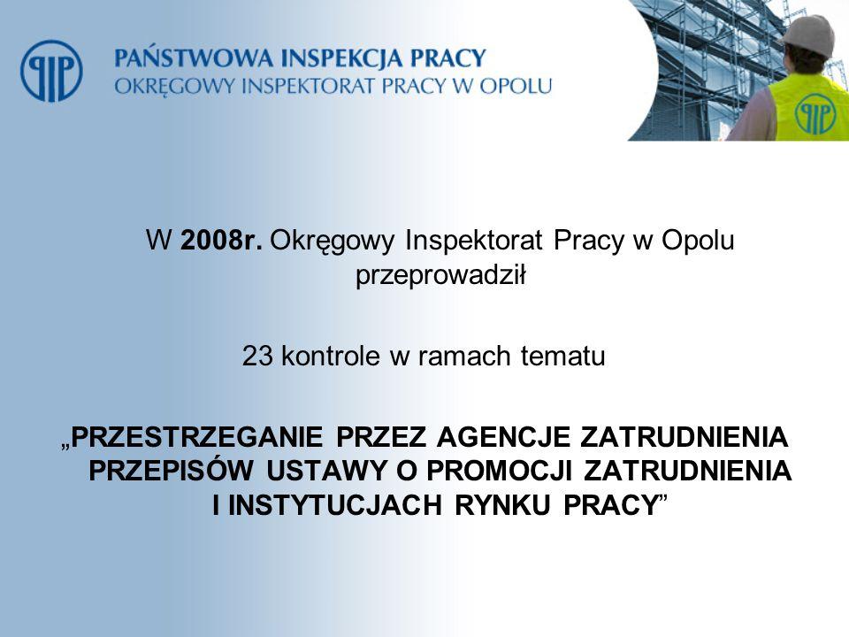 W 2008r. Okręgowy Inspektorat Pracy w Opolu przeprowadził 23 kontrole w ramach tematu PRZESTRZEGANIE PRZEZ AGENCJE ZATRUDNIENIA PRZEPISÓW USTAWY O PRO