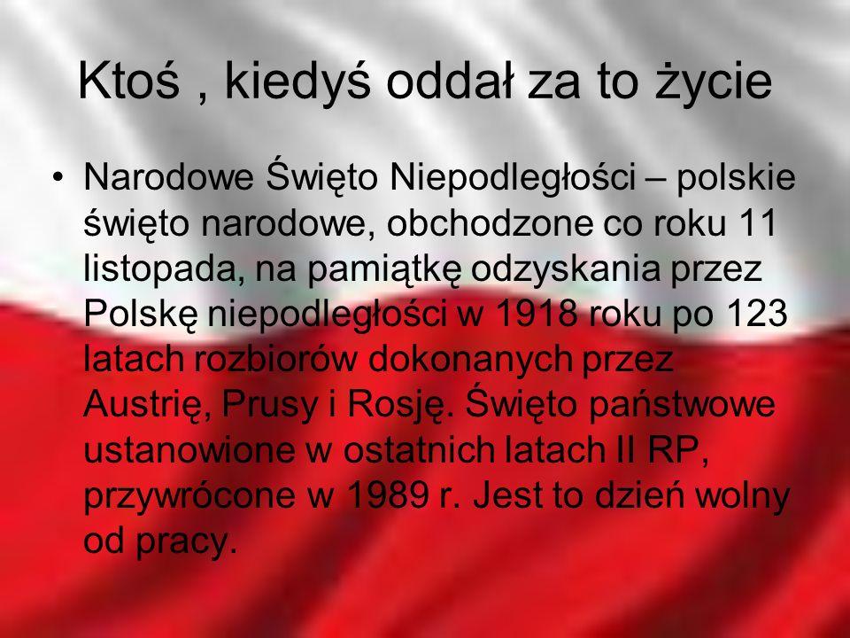 Ktoś, kiedyś oddał za to życie Narodowe Święto Niepodległości – polskie święto narodowe, obchodzone co roku 11 listopada, na pamiątkę odzyskania przez
