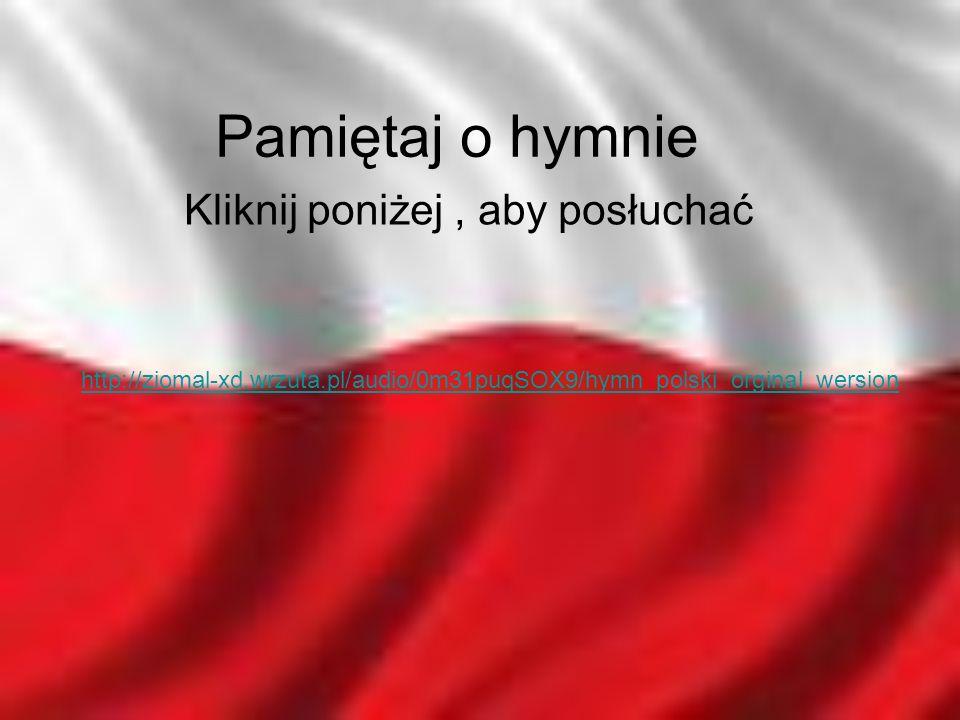 http://ziomal-xd.wrzuta.pl/audio/0m31puqSOX9/hymn_polski_orginal_wersion Pamiętaj o hymnie Kliknij poniżej, aby posłuchać