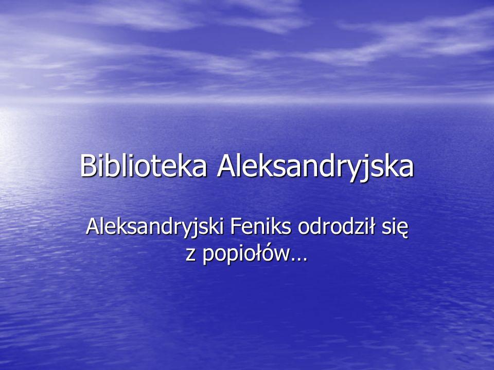 Biblioteka Aleksandryjska Aleksandryjski Feniks odrodził się z popiołów…