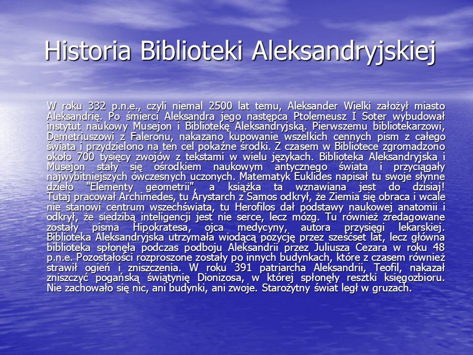 Historia Biblioteki Aleksandryjskiej W roku 332 p.n.e., czyli niemal 2500 lat temu, Aleksander Wielki założył miasto Aleksandrię. Po śmierci Aleksandr