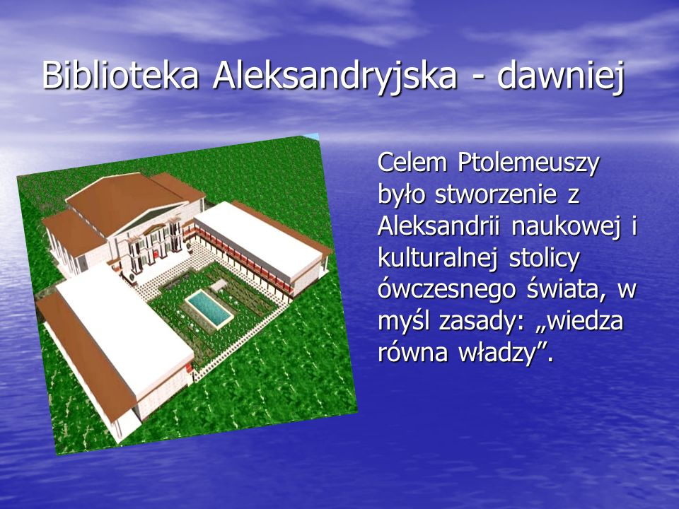 Biblioteka Aleksandryjska - dawniej Celem Ptolemeuszy było stworzenie z Aleksandrii naukowej i kulturalnej stolicy ówczesnego świata, w myśl zasady: w