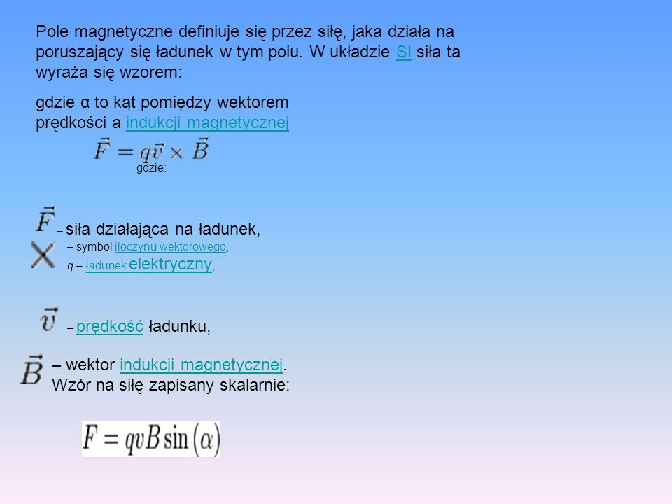 Pole magnetyczne definiuje się przez siłę, jaka działa na poruszający się ładunek w tym polu. W układzie SI siła ta wyraża się wzorem:SI gdzie: – siła
